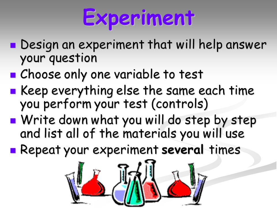 Experiment Design an experiment that will help answer your question Design an experiment that will help answer your question Choose only one variable to test Choose only one variable to test Keep everything else the same each time you perform your test (controls) Keep everything else the same each time you perform your test (controls) Write down what you will do step by step and list all of the materials you will use Write down what you will do step by step and list all of the materials you will use Repeat your experiment several times Repeat your experiment several times