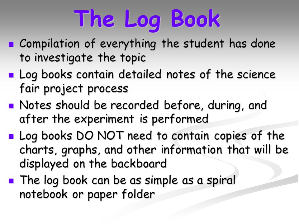 The Log Book Compilation of everything the student has done to investigate the topic Compilation of everything the student has done to investigate the topic Log books contain detailed notes of the science fair project process Log books contain detailed notes of the science fair project process Notes should be recorded before, during, and after the experiment is performed Notes should be recorded before, during, and after the experiment is performed Log books DO NOT need to contain copies of the charts, graphs, and other information that will be displayed on the backboard Log books DO NOT need to contain copies of the charts, graphs, and other information that will be displayed on the backboard The log book can be as simple as a spiral notebook or paper folder The log book can be as simple as a spiral notebook or paper folder