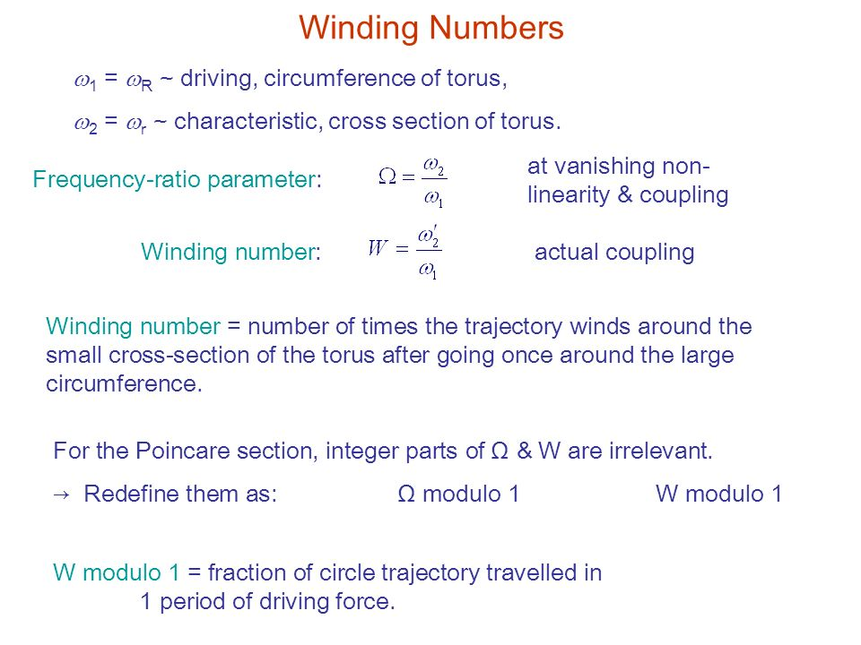 Winding Numbers Frequency-ratio parameter: at vanishing non- linearity & coupling Winding number:actual coupling Winding number = number of times the trajectory winds around the small cross-section of the torus after going once around the large circumference.