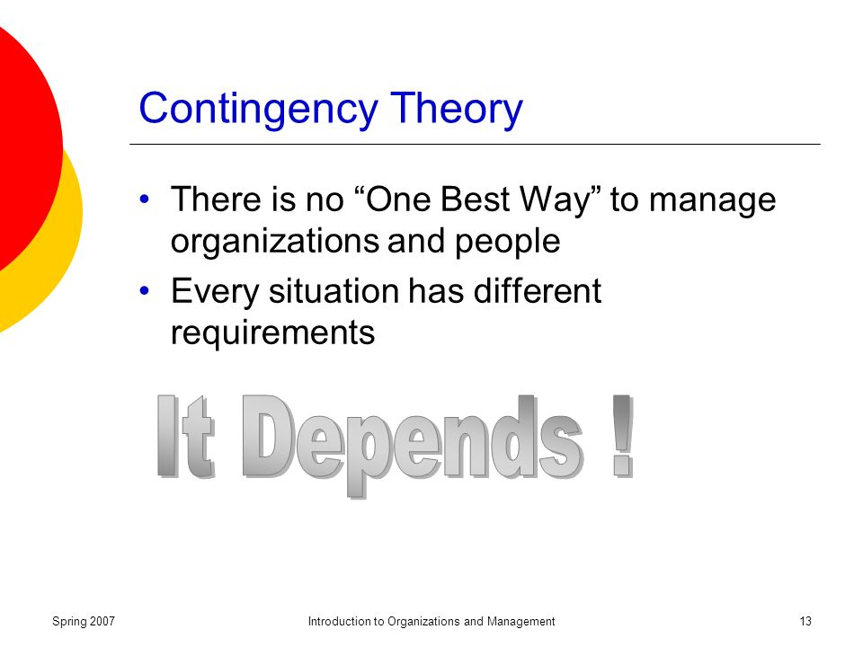 Spring 2007Introduction to Organizations and Management13 Contingency Theory There is no One Best Way to manage organizations and people Every situation has different requirements