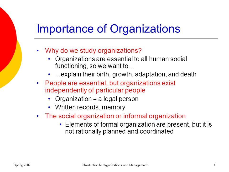 Spring 2007Introduction to Organizations and Management4 Importance of Organizations Why do we study organizations.