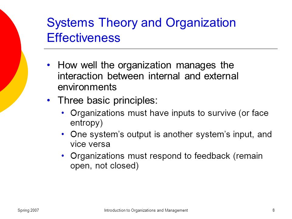 Spring 2007Introduction to Organizations and Management8 Systems Theory and Organization Effectiveness How well the organization manages the interaction between internal and external environments Three basic principles: Organizations must have inputs to survive (or face entropy) One system's output is another system's input, and vice versa Organizations must respond to feedback (remain open, not closed)