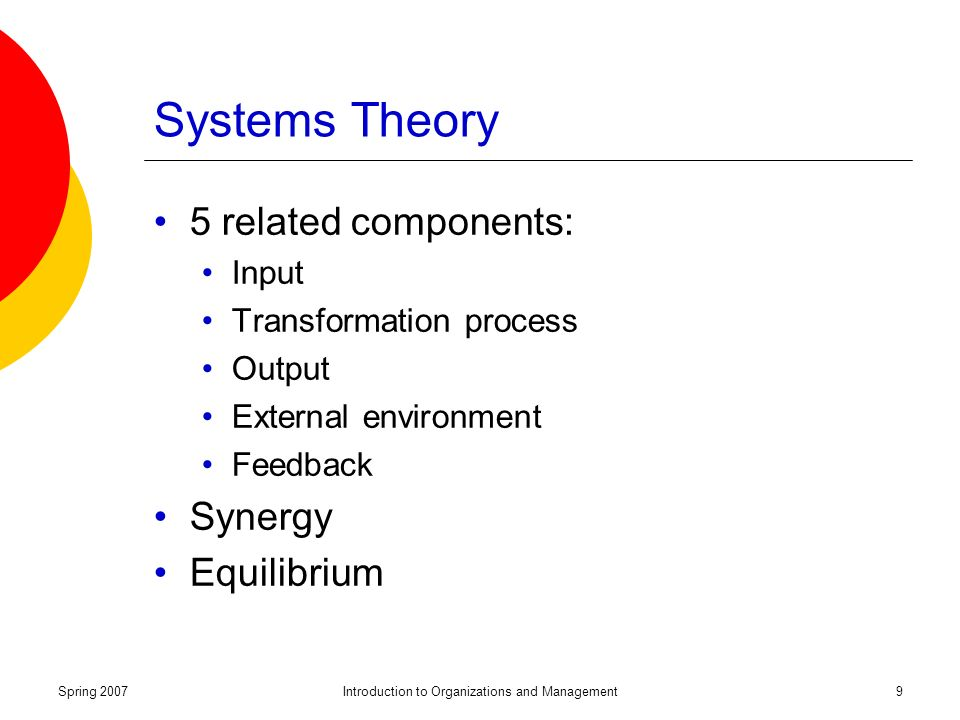 Spring 2007Introduction to Organizations and Management9 Systems Theory 5 related components: Input Transformation process Output External environment Feedback Synergy Equilibrium