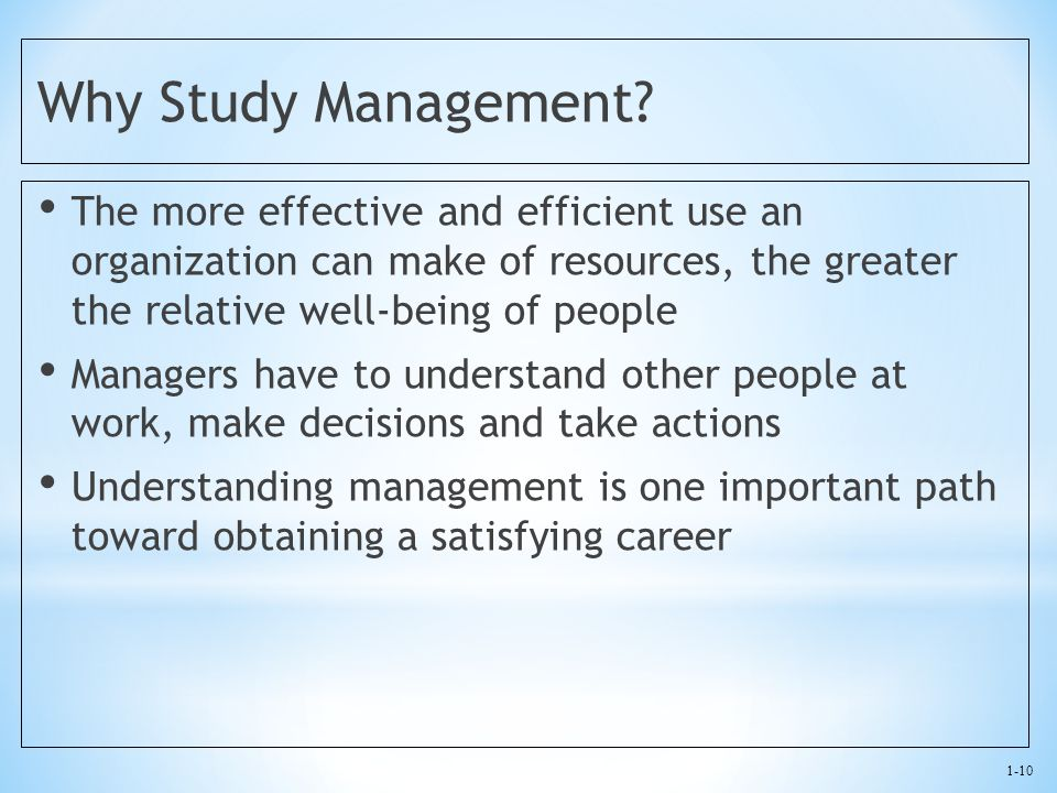 1-10 Why Study Management? The more effective and efficient use an organization can make of resources, the greater the relative well-being of people M
