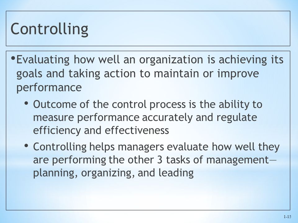 1-15 Controlling Evaluating how well an organization is achieving its goals and taking action to maintain or improve performance Outcome of the contro