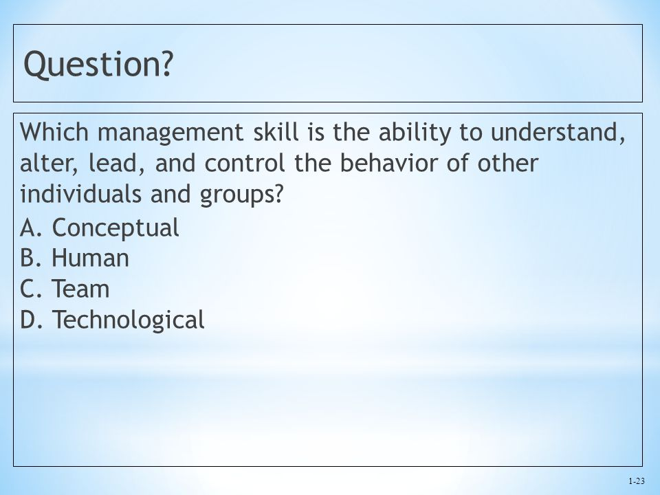 1-23 Question? Which management skill is the ability to understand, alter, lead, and control the behavior of other individuals and groups? A. Conceptu