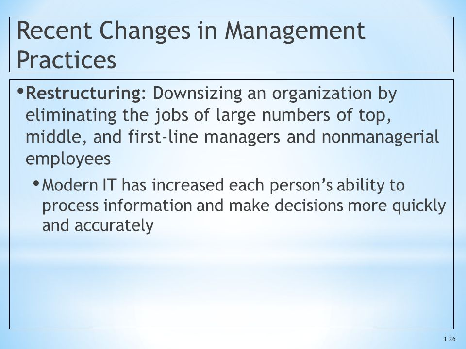 1-26 Recent Changes in Management Practices Restructuring: Downsizing an organization by eliminating the jobs of large numbers of top, middle, and fir