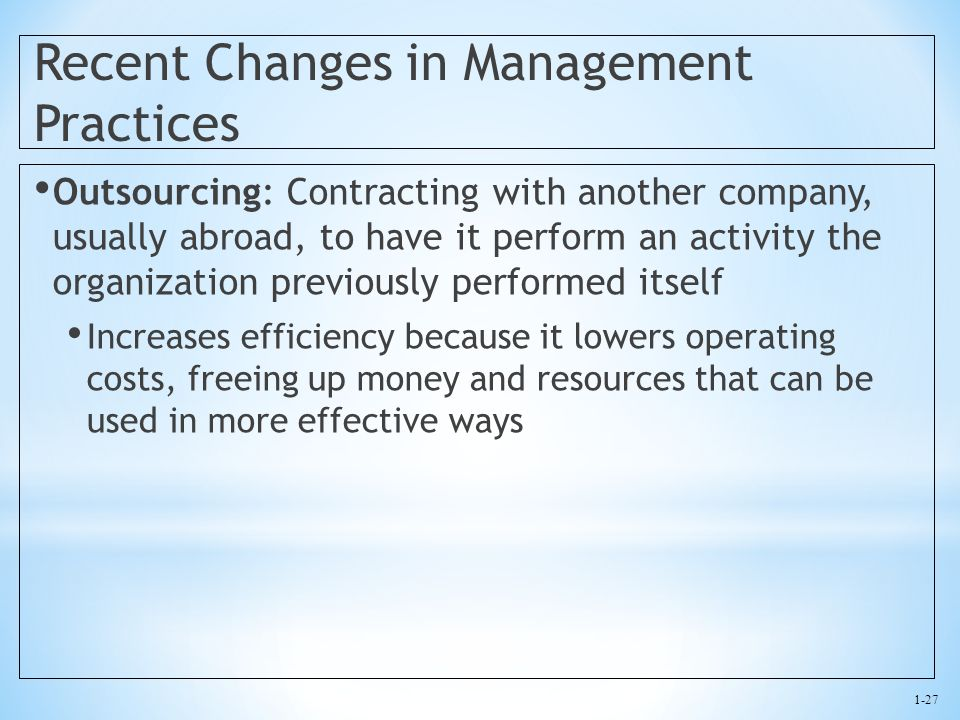 1-27 Recent Changes in Management Practices Outsourcing: Contracting with another company, usually abroad, to have it perform an activity the organiza