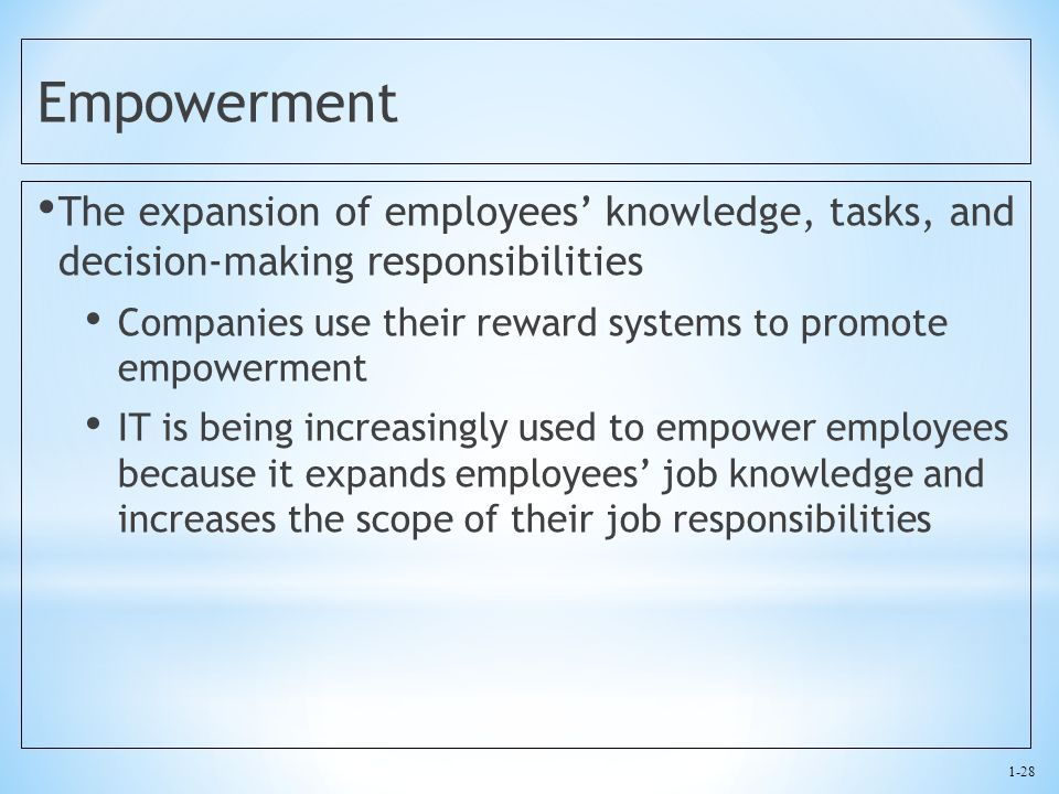 1-28 Empowerment The expansion of employees' knowledge, tasks, and decision-making responsibilities Companies use their reward systems to promote empo