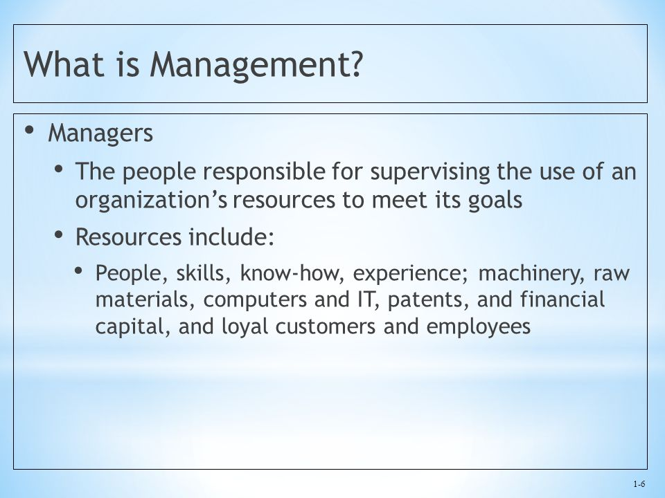 1-6 What is Management? Managers The people responsible for supervising the use of an organization's resources to meet its goals Resources include: Pe