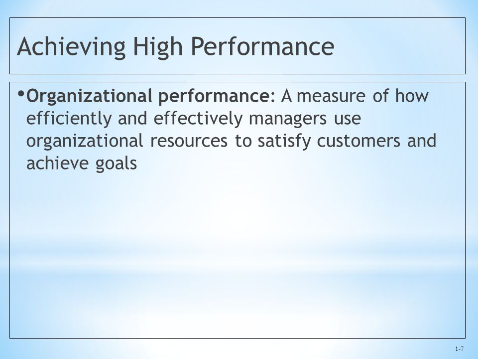 1-7 Achieving High Performance Organizational performance: A measure of how efficiently and effectively managers use organizational resources to satis