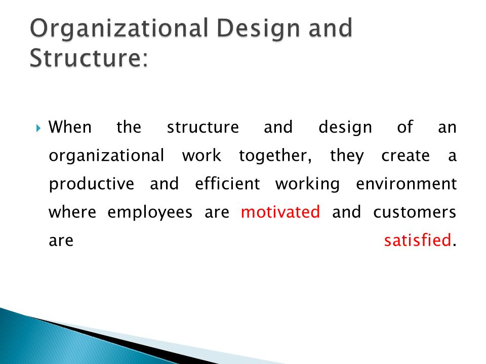  When the structure and design of an organizational work together, they create a productive and efficient working environment where employees are mot
