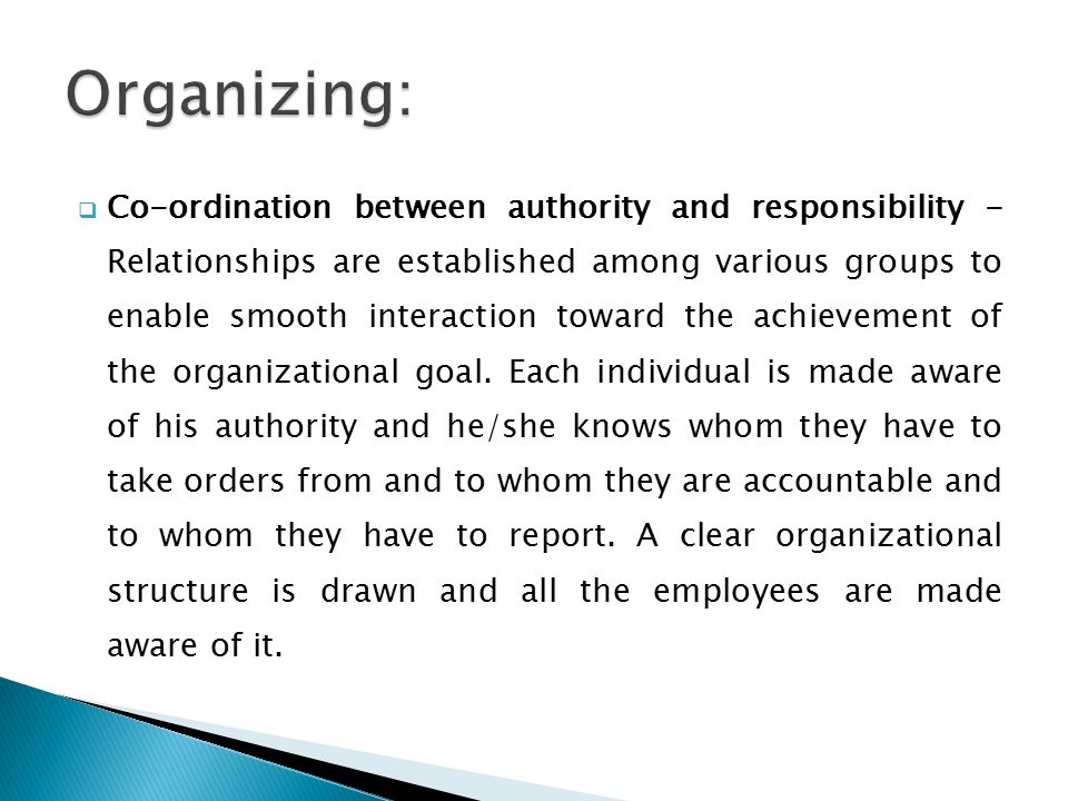 Co-ordination between authority and responsibility - Relationships are established among various groups to enable smooth interaction toward the achievement of the organizational goal.
