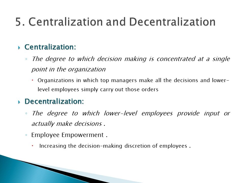  Centralization: ◦ The degree to which decision making is concentrated at a single point in the organization  Organizations in which top managers make all the decisions and lower- level employees simply carry out those orders  Decentralization: ◦ The degree to which lower-level employees provide input or actually make decisions.