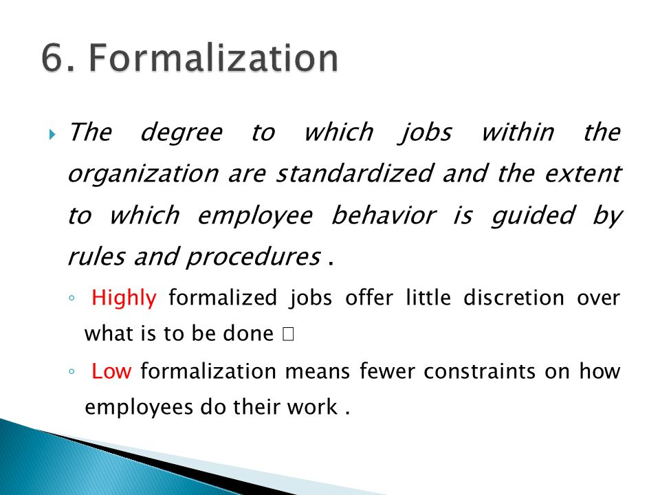  The degree to which jobs within the organization are standardized and the extent to which employee behavior is guided by rules and procedures.