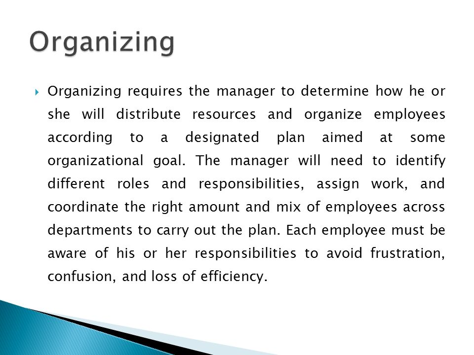  Organizing requires the manager to determine how he or she will distribute resources and organize employees according to a designated plan aimed at some organizational goal.