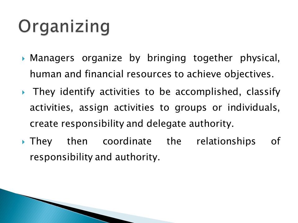  Managers organize by bringing together physical, human and financial resources to achieve objectives.  They identify activities to be accomplished,