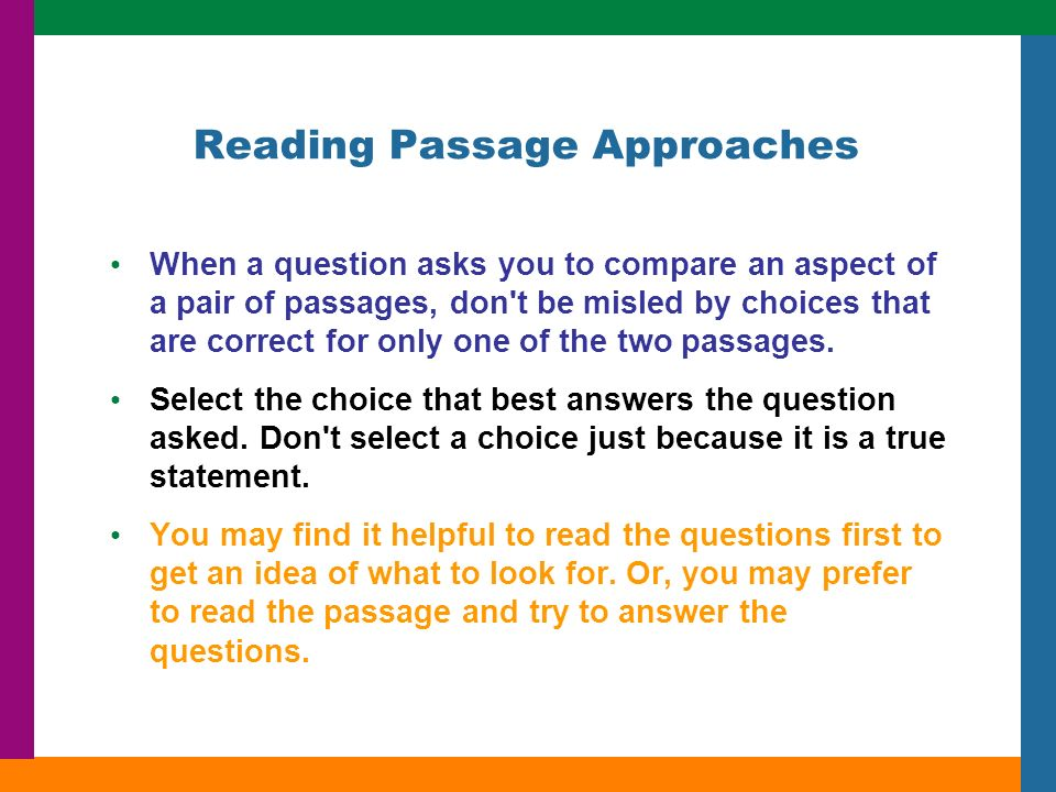 Reading Passage Approaches When a question asks you to compare an aspect of a pair of passages, don t be misled by choices that are correct for only one of the two passages.