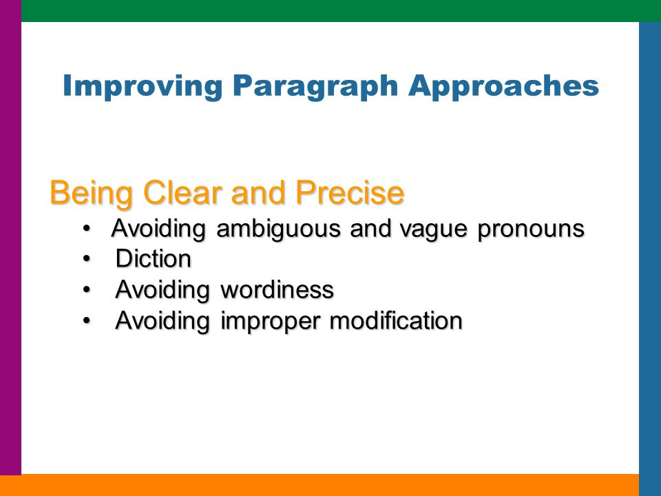 Improving Paragraph Approaches Being Clear and Precise Avoiding ambiguous and vague pronouns Avoiding ambiguous and vague pronouns DictionDiction Avoiding wordinessAvoiding wordiness Avoiding improper modificationAvoiding improper modification