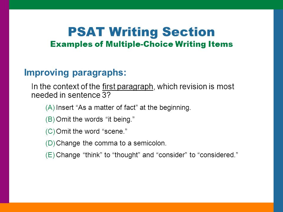PSAT Writing Section Examples of Multiple-Choice Writing Items Improving paragraphs: In the context of the first paragraph, which revision is most needed in sentence 3.