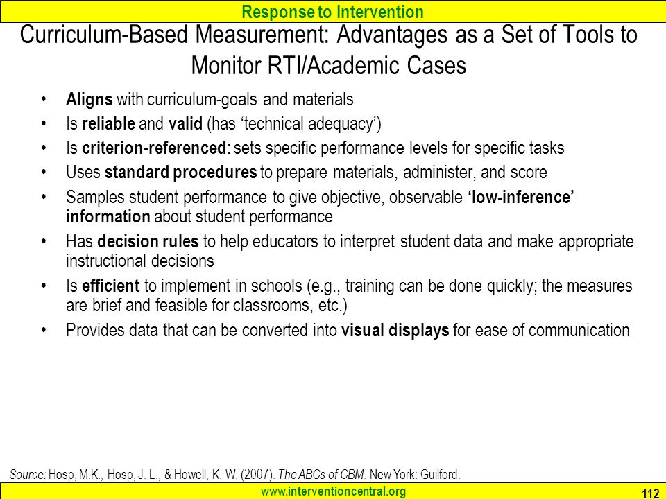 Response to Intervention Curriculum-Based Measurement: Advantages as a Set of Tools to Monitor RTI/Academic Cases Aligns with curriculum-goals and materials Is reliable and valid (has 'technical adequacy') Is criterion-referenced : sets specific performance levels for specific tasks Uses standard procedures to prepare materials, administer, and score Samples student performance to give objective, observable 'low-inference' information about student performance Has decision rules to help educators to interpret student data and make appropriate instructional decisions Is efficient to implement in schools (e.g., training can be done quickly; the measures are brief and feasible for classrooms, etc.) Provides data that can be converted into visual displays for ease of communication Source: Hosp, M.K., Hosp, J.