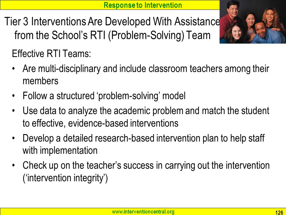 Response to Intervention Tier 3 Interventions Are Developed With Assistance from the School's RTI (Problem-Solving) Team Effective RTI Teams: Are multi-disciplinary and include classroom teachers among their members Follow a structured 'problem-solving' model Use data to analyze the academic problem and match the student to effective, evidence-based interventions Develop a detailed research-based intervention plan to help staff with implementation Check up on the teacher's success in carrying out the intervention ('intervention integrity')