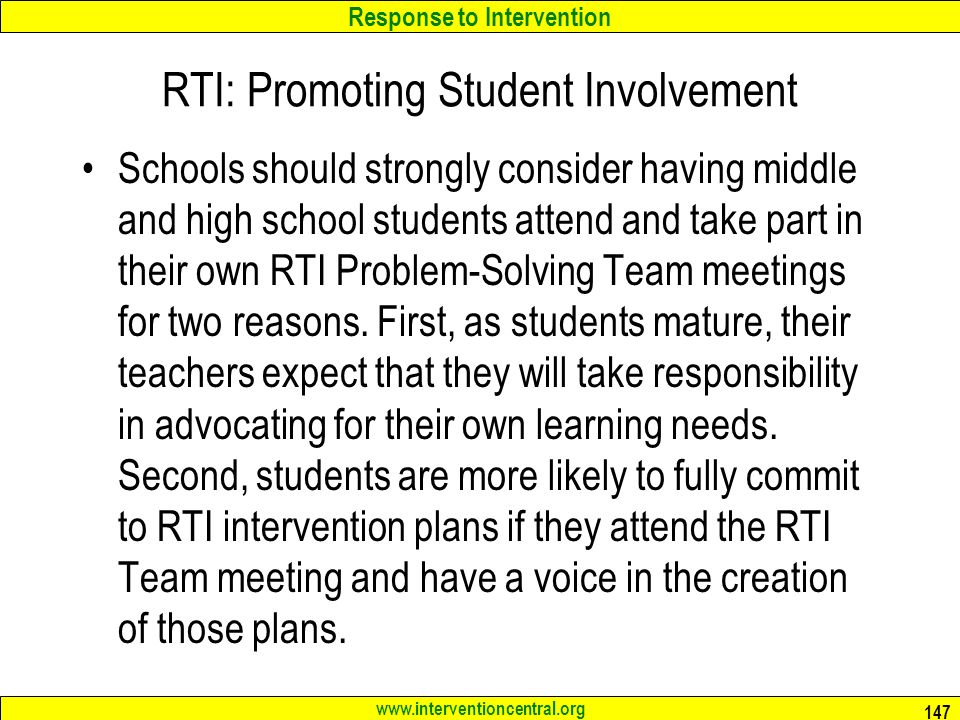 Response to Intervention   RTI: Promoting Student Involvement Schools should strongly consider having middle and high school students attend and take part in their own RTI Problem-Solving Team meetings for two reasons.