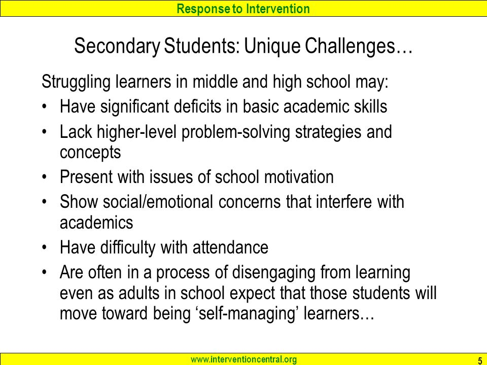 Response to Intervention   5 Secondary Students: Unique Challenges… Struggling learners in middle and high school may: Have significant deficits in basic academic skills Lack higher-level problem-solving strategies and concepts Present with issues of school motivation Show social/emotional concerns that interfere with academics Have difficulty with attendance Are often in a process of disengaging from learning even as adults in school expect that those students will move toward being 'self-managing' learners…