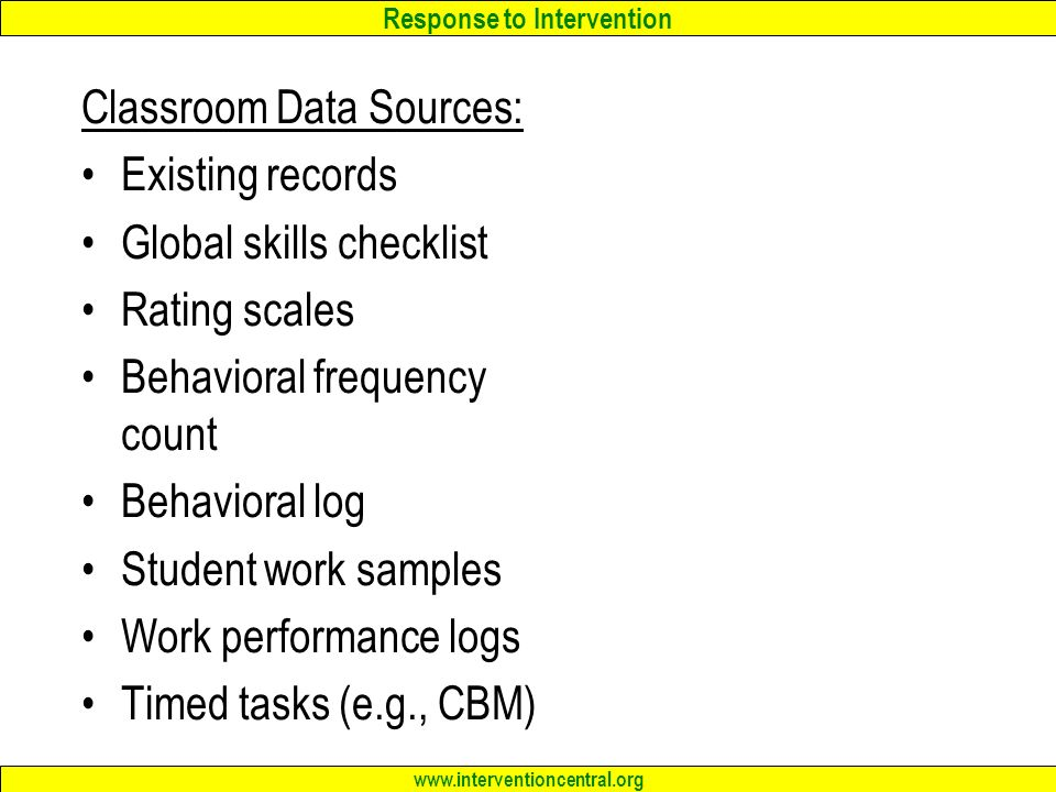Response to Intervention   Classroom Data Sources: Existing records Global skills checklist Rating scales Behavioral frequency count Behavioral log Student work samples Work performance logs Timed tasks (e.g., CBM)