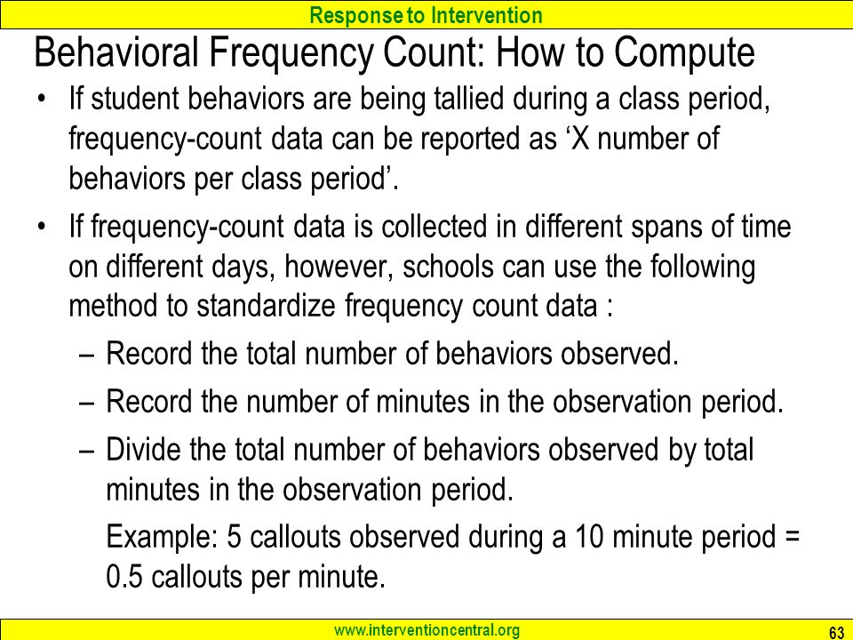 Response to Intervention   Behavioral Frequency Count: How to Compute If student behaviors are being tallied during a class period, frequency-count data can be reported as 'X number of behaviors per class period'.