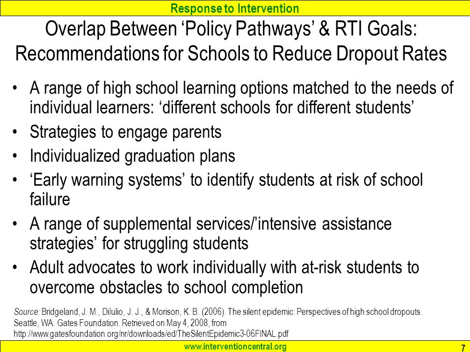 Response to Intervention   7 Overlap Between 'Policy Pathways' & RTI Goals: Recommendations for Schools to Reduce Dropout Rates A range of high school learning options matched to the needs of individual learners: 'different schools for different students' Strategies to engage parents Individualized graduation plans 'Early warning systems' to identify students at risk of school failure A range of supplemental services/'intensive assistance strategies' for struggling students Adult advocates to work individually with at-risk students to overcome obstacles to school completion Source: Bridgeland, J.