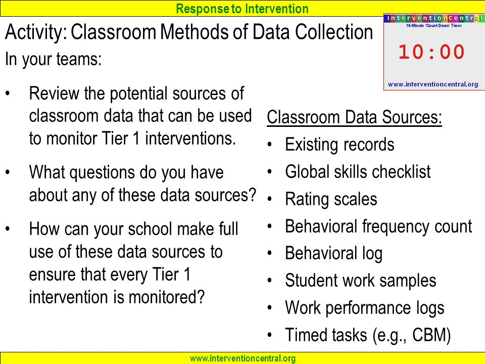 Response to Intervention   Activity: Classroom Methods of Data Collection In your teams: Review the potential sources of classroom data that can be used to monitor Tier 1 interventions.