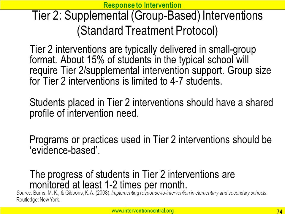Response to Intervention   74 Tier 2: Supplemental (Group-Based) Interventions (Standard Treatment Protocol) Tier 2 interventions are typically delivered in small-group format.