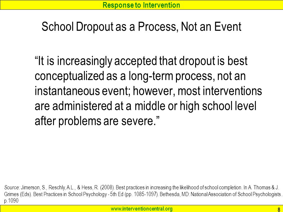 Response to Intervention   8 School Dropout as a Process, Not an Event It is increasingly accepted that dropout is best conceptualized as a long-term process, not an instantaneous event; however, most interventions are administered at a middle or high school level after problems are severe. Source: Jimerson, S., Reschly, A.L., & Hess, R.