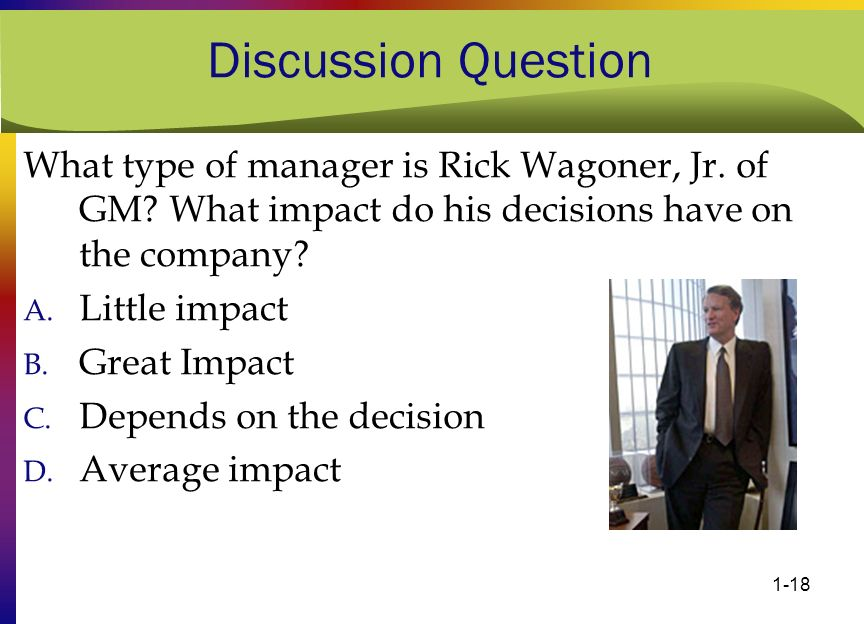 1-18 Discussion Question What type of manager is Rick Wagoner, Jr. of GM? What impact do his decisions have on the company? A. Little impact B. Great