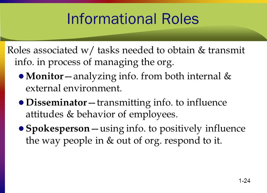 1-24 Informational Roles Roles associated w/ tasks needed to obtain & transmit info. in process of managing the org. Monitor —analyzing info. from bot