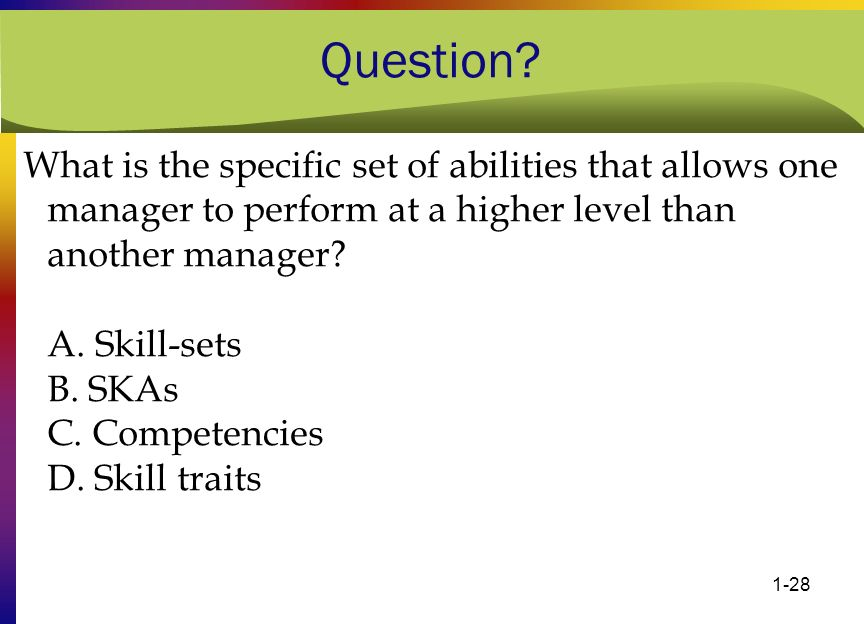 1-28 Question? What is the specific set of abilities that allows one manager to perform at a higher level than another manager? A. Skill-sets B. SKAs