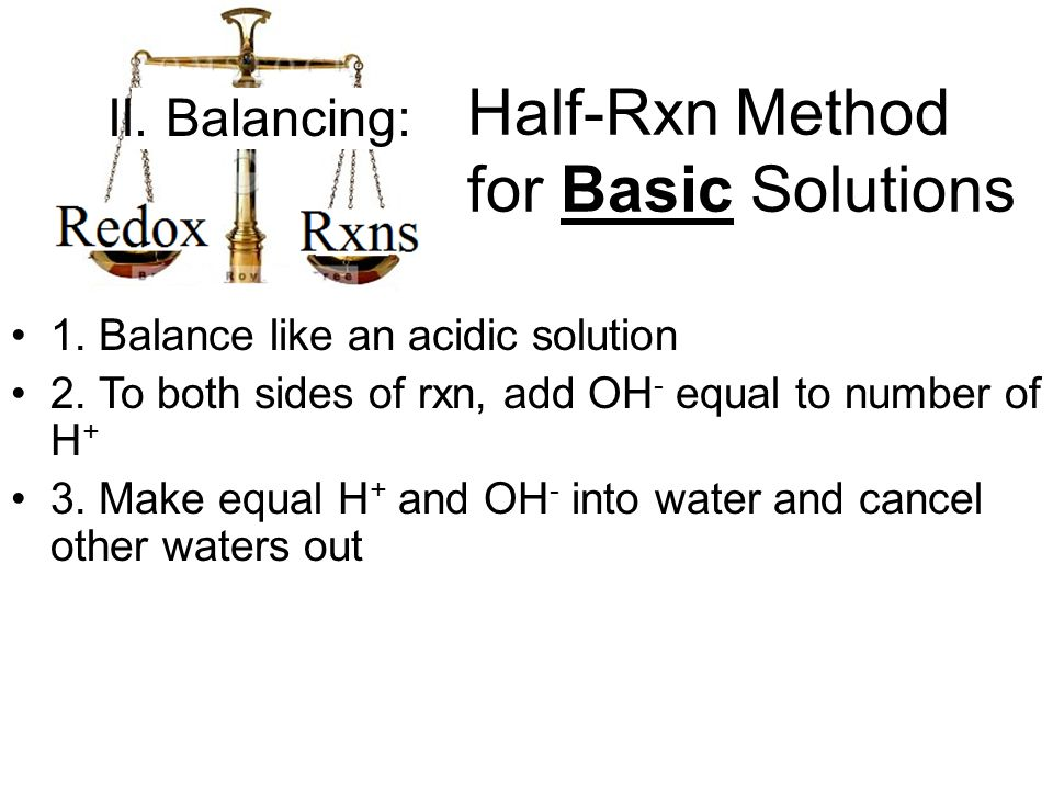 1. Balance like an acidic solution 2. To both sides of rxn, add OH - equal to number of H + 3.