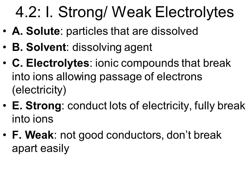 4.2: I. Strong/ Weak Electrolytes A. Solute: particles that are dissolved B.