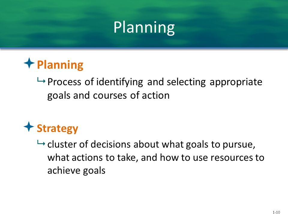 1-10 Planning  Planning  Process of identifying and selecting appropriate goals and courses of action  Strategy  cluster of decisions about what g
