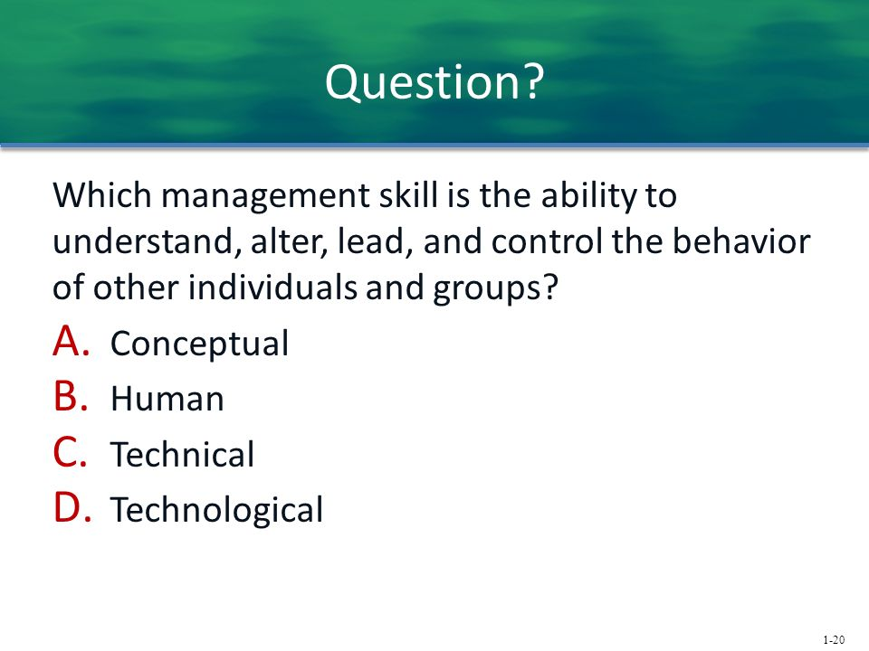 1-20 Question? Which management skill is the ability to understand, alter, lead, and control the behavior of other individuals and groups? A. Conceptu