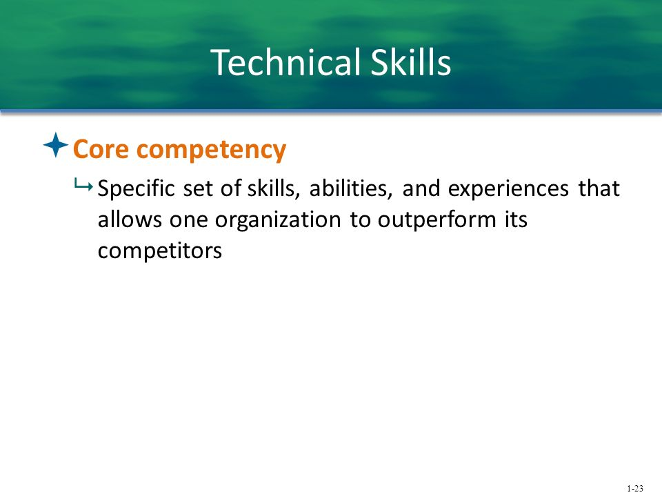 1-23 Technical Skills  Core competency  Specific set of skills, abilities, and experiences that allows one organization to outperform its competitor