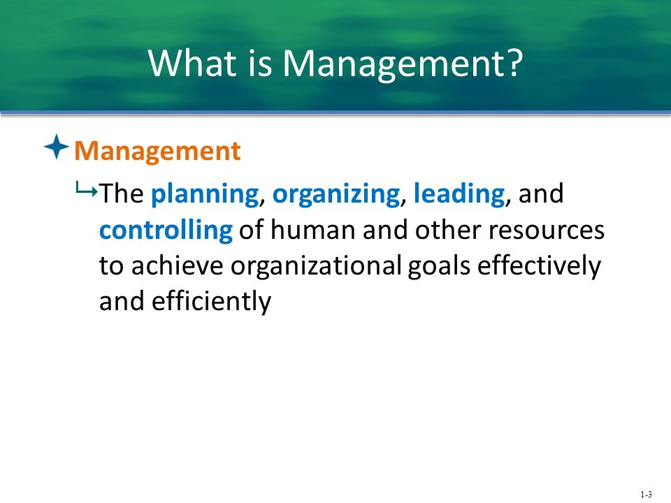 1-3 What is Management?  Management  The planning, organizing, leading, and controlling of human and other resources to achieve organizational goals