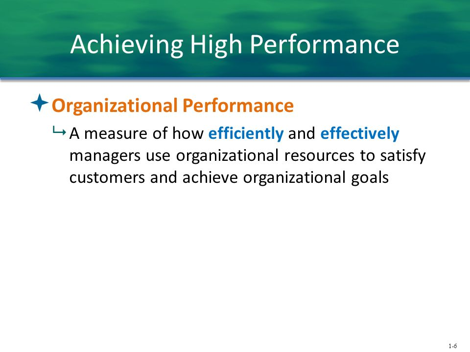 1-6 Achieving High Performance  Organizational Performance  A measure of how efficiently and effectively managers use organizational resources to sa