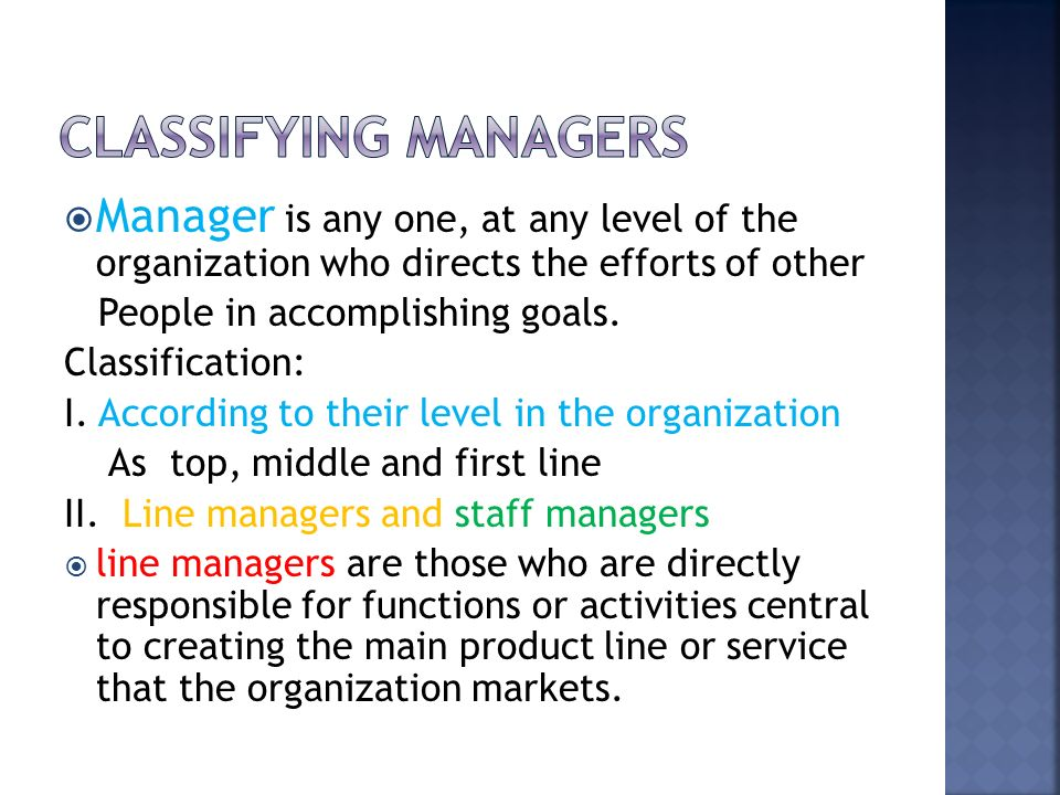  Manager is any one, at any level of the organization who directs the efforts of other People in accomplishing goals. Classification: I. According to