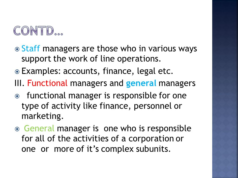  Staff managers are those who in various ways support the work of line operations.  Examples: accounts, finance, legal etc. III. Functional managers