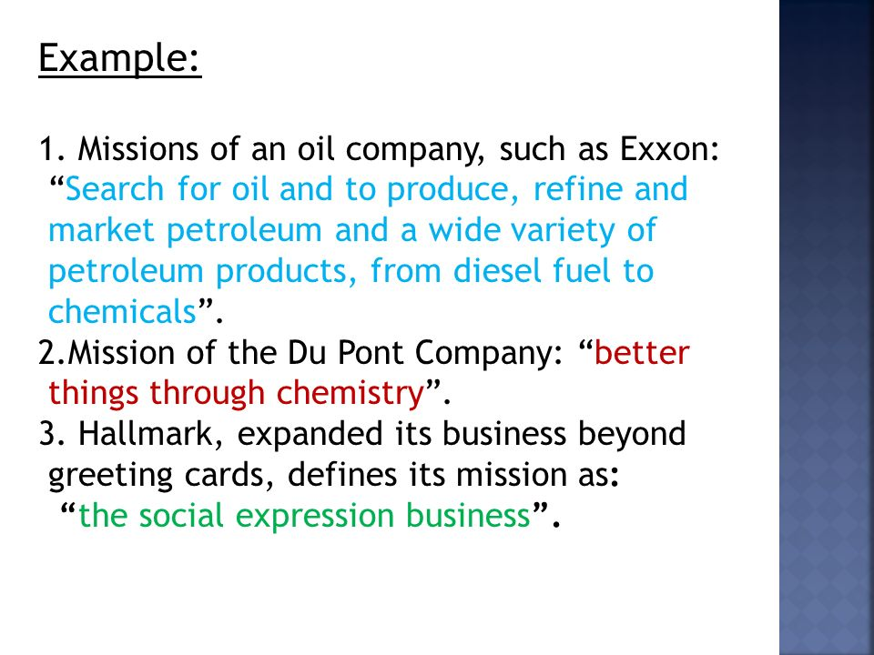 "Example: 1. Missions of an oil company, such as Exxon: ""Search for oil and to produce, refine and market petroleum and a wide variety of petroleum pro"