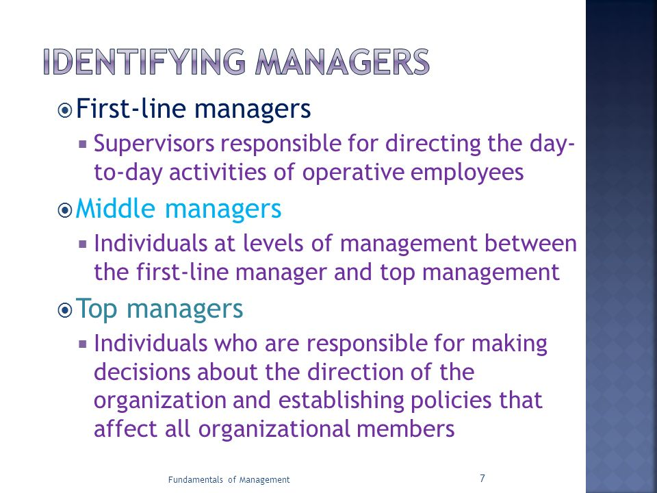  First-line managers  Supervisors responsible for directing the day- to-day activities of operative employees  Middle managers  Individuals at lev