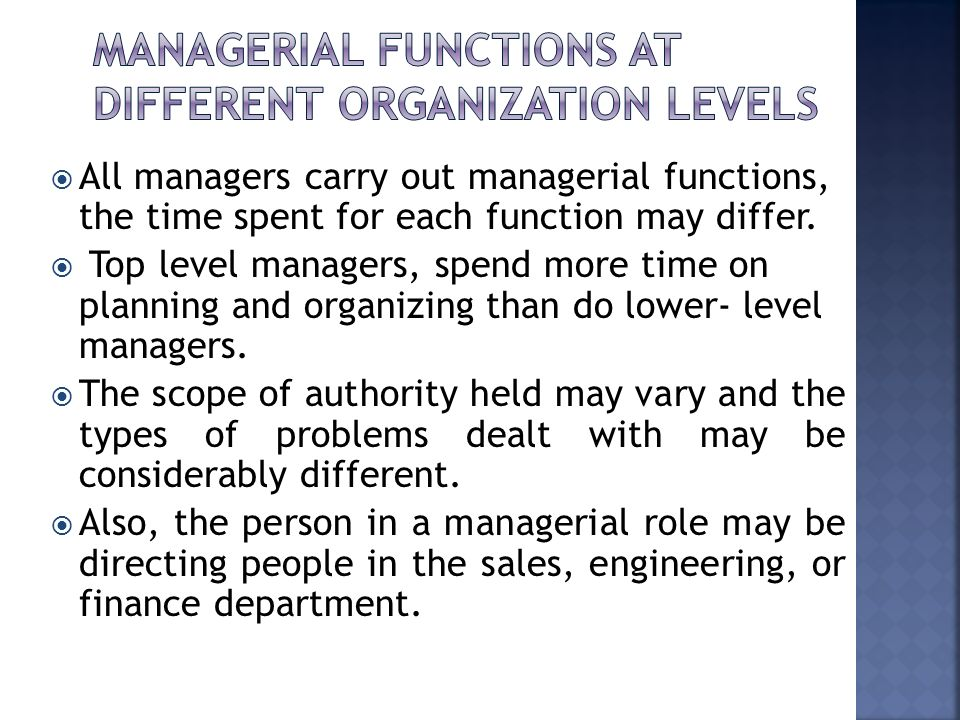  All managers carry out managerial functions, the time spent for each function may differ.  Top level managers, spend more time on planning and orga