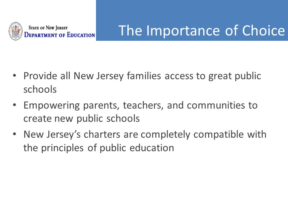 The Importance of Choice Provide all New Jersey families access to great public schools Empowering parents, teachers, and communities to create new public schools New Jersey's charters are completely compatible with the principles of public education